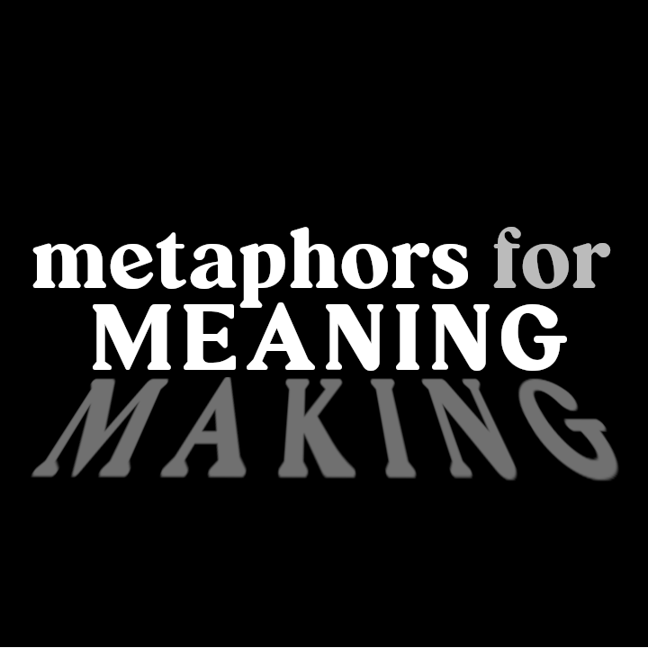 Metaphors for Meaning Making